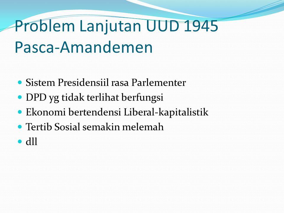 Problem Lanjutan UUD 1945 Pasca-Amandemen Sistem Presidensiil rasa Parlementer DPD yg tidak terlihat berfungsi Ekonomi bertendensi Liberal-kapitalistik Tertib Sosial semakin melemah dll