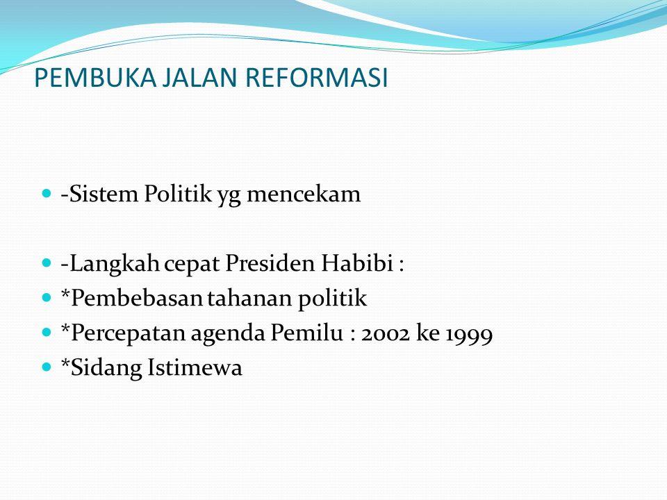 PEMBUKA JALAN REFORMASI -Sistem Politik yg mencekam -Langkah cepat Presiden Habibi : *Pembebasan tahanan politik *Percepatan agenda Pemilu : 2002 ke 1999 *Sidang Istimewa