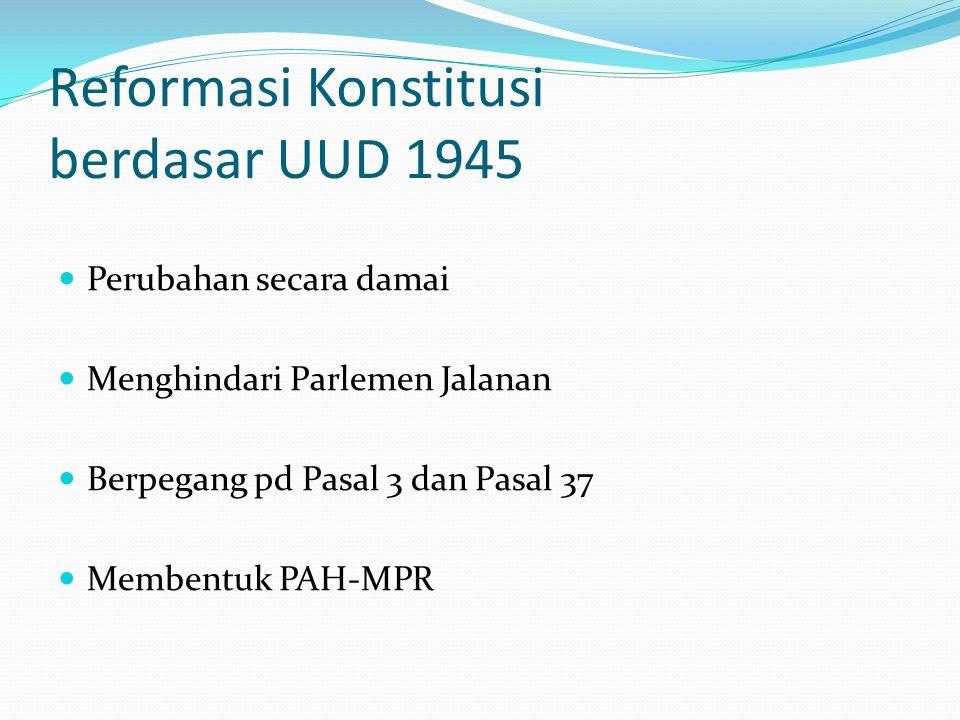 Reformasi Konstitusi berdasar UUD 1945 Perubahan secara damai Menghindari Parlemen Jalanan Berpegang pd Pasal 3 dan Pasal 37 Membentuk PAH-MPR