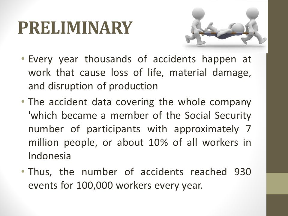 PRELIMINARY Every year thousands of accidents happen at work that cause loss of life, material damage, and disruption of production The accident data covering the whole company which became a member of the Social Security number of participants with approximately 7 million people, or about 10% of all workers in Indonesia Thus, the number of accidents reached 930 events for 100,000 workers every year.
