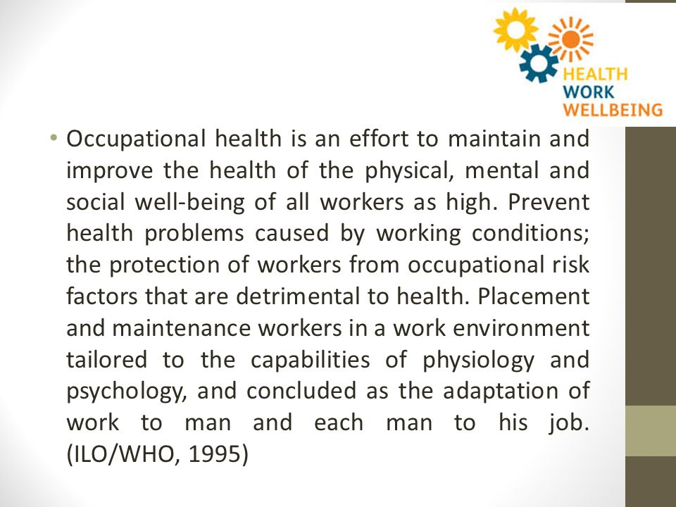 The Basic Concept of Occupational Health Health promotive, preventive, curative and rehabilitative Labor protection on the adverse effects of work and / or work environment to the safety and health of workers Suitability / compatibility between labor and work and work adjustment to the workforce