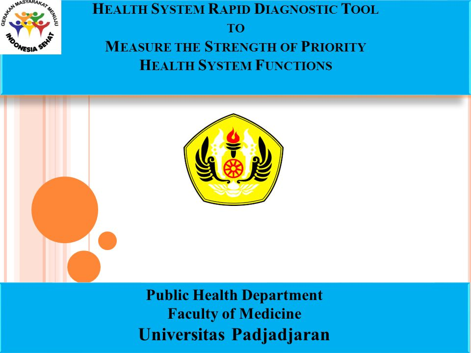 H EALTH S YSTEM R APID D IAGNOSTIC T OOL TO M EASURE THE S TRENGTH OF P RIORITY H EALTH S YSTEM F UNCTIONS Public Health Department Faculty of Medicine Universitas Padjadjaran Public Health Department Faculty of Medicine Universitas Padjadjaran