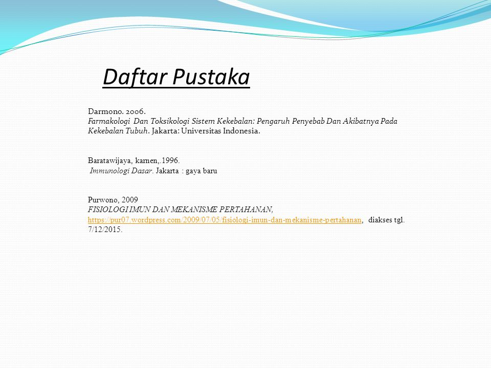Daftar Pustaka Darmono. 2006. Farmakologi Dan Toksikologi Sistem Kekebalan: Pengaruh Penyebab Dan Akibatnya Pada Kekebalan Tubuh. Jakarta: Universitas