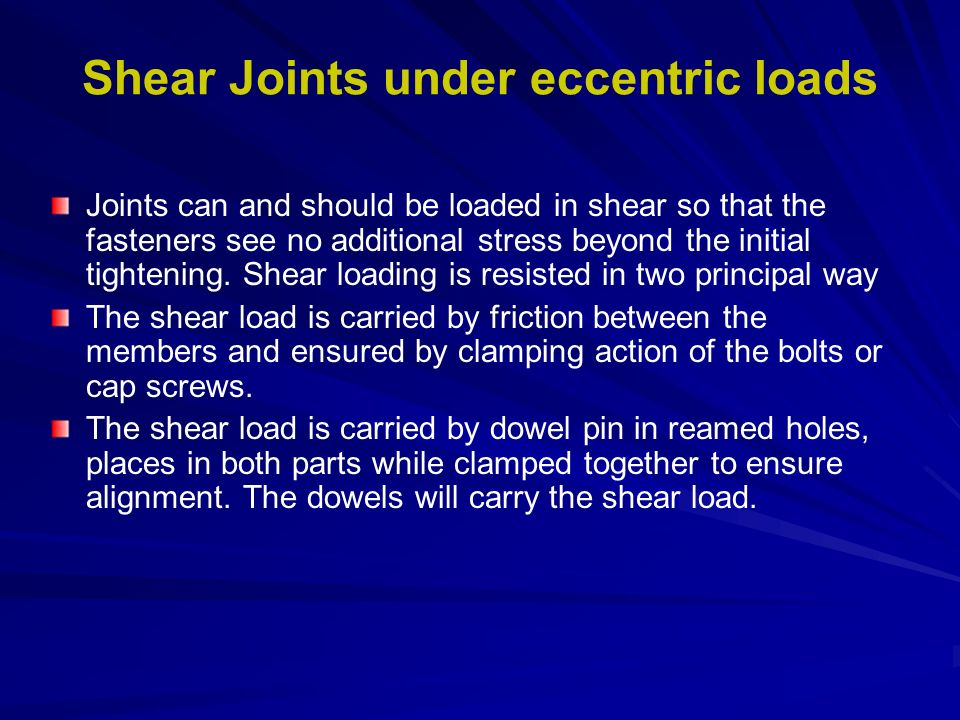 Shear Joints under eccentric loads Joints can and should be loaded in shear so that the fasteners see no additional stress beyond the initial tighteni