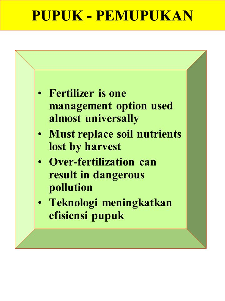 PUPUK - PEMUPUKAN Fertilizer is one management option used almost universally Must replace soil nutrients lost by harvest Over-fertilization can result in dangerous pollution Teknologi meningkatkan efisiensi pupuk