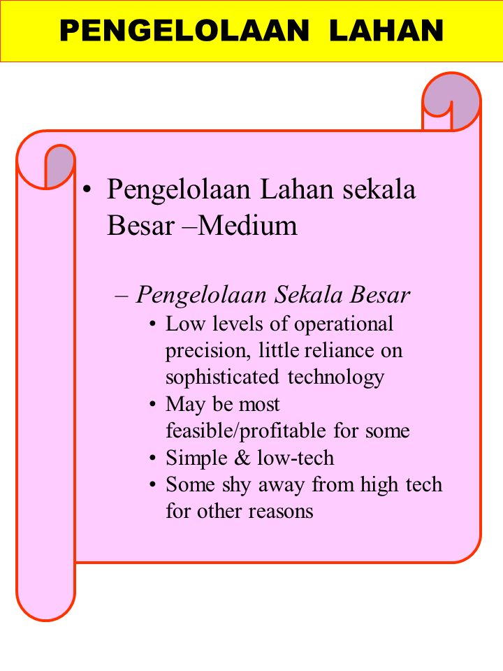 PENGELOLAAN LAHAN Pengelolaan Lahan sekala Besar –Medium –Pengelolaan Sekala Besar Low levels of operational precision, little reliance on sophisticated technology May be most feasible/profitable for some Simple & low-tech Some shy away from high tech for other reasons