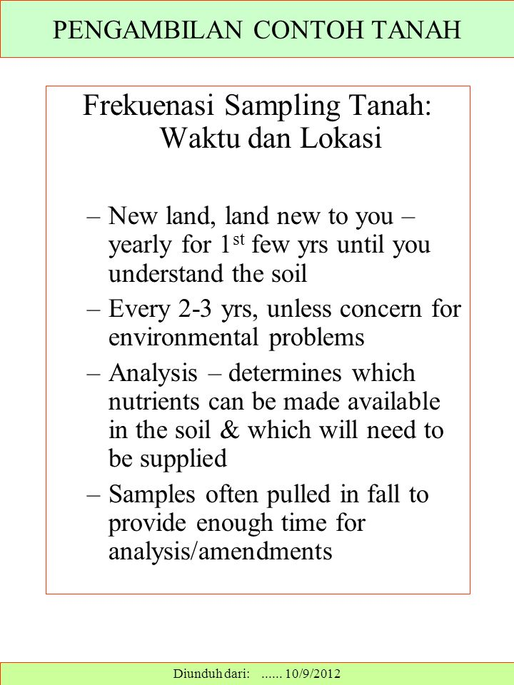 Frekuenasi Sampling Tanah: Waktu dan Lokasi –New land, land new to you – yearly for 1 st few yrs until you understand the soil –Every 2-3 yrs, unless concern for environmental problems –Analysis – determines which nutrients can be made available in the soil & which will need to be supplied –Samples often pulled in fall to provide enough time for analysis/amendments PENGAMBILAN CONTOH TANAH Diunduh dari:......