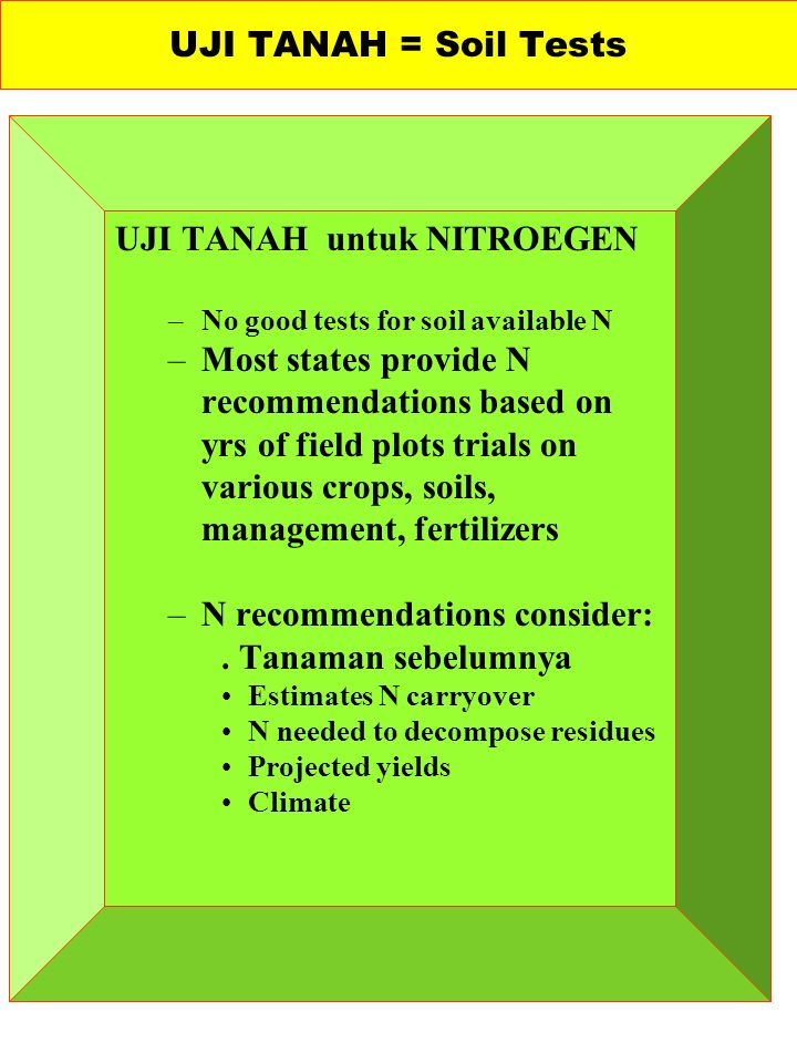 UJI TANAH untuk NITROEGEN –No good tests for soil available N –Most states provide N recommendations based on yrs of field plots trials on various crops, soils, management, fertilizers –N recommendations consider:.