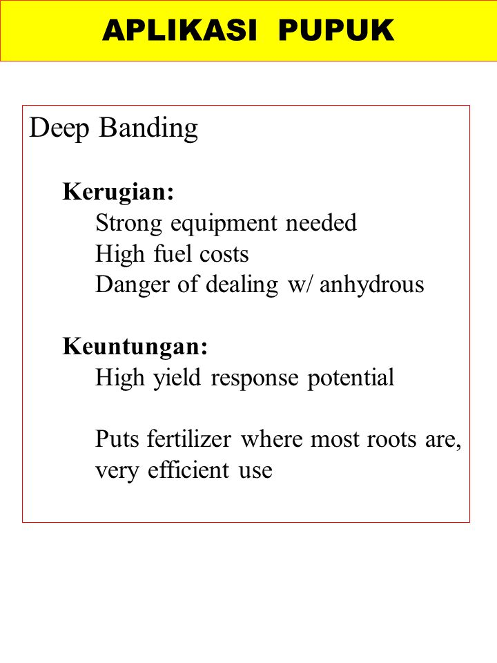 APLIKASI PUPUK Deep Banding Kerugian: Strong equipment needed High fuel costs Danger of dealing w/ anhydrous Keuntungan: High yield response potential Puts fertilizer where most roots are, very efficient use