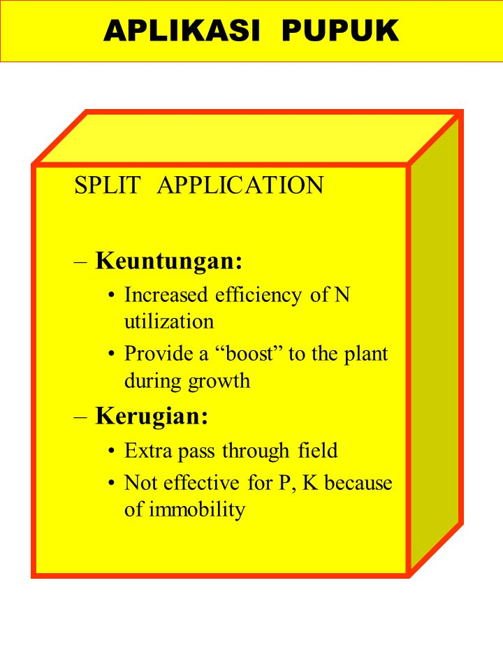 SPLIT APPLICATION –Keuntungan: Increased efficiency of N utilization Provide a boost to the plant during growth –Kerugian: Extra pass through field Not effective for P, K because of immobility APLIKASI PUPUK