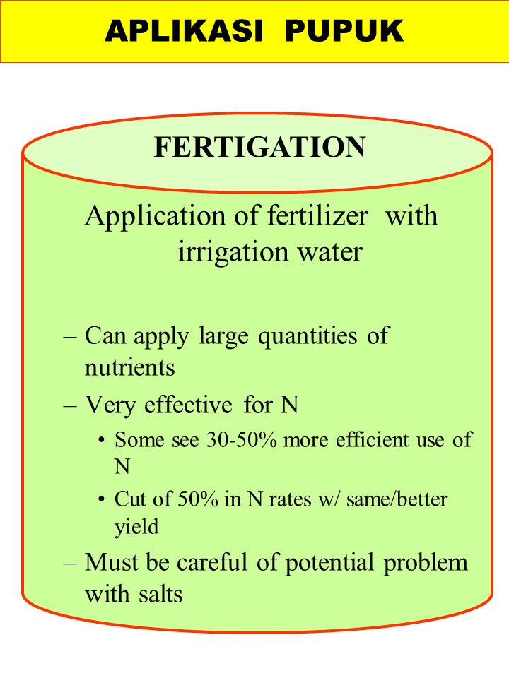 Application of fertilizer with irrigation water –Can apply large quantities of nutrients –Very effective for N Some see 30-50% more efficient use of N Cut of 50% in N rates w/ same/better yield –Must be careful of potential problem with salts APLIKASI PUPUK FERTIGATION