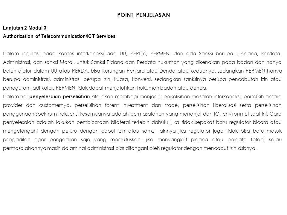 POINT PENJELASAN Lanjutan 2 Modul 3 Authorization of Telecommunication/ICT Services Dalam regulasi pada kontek interkoneksi ada UU, PERDA, PERMEN, dan