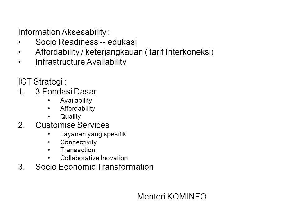 Information Aksesability : Socio Readiness -- edukasi Affordability / keterjangkauan ( tarif Interkoneksi) Infrastructure Availability ICT Strategi : 1.3 Fondasi Dasar Availability Affordability Quality 2.Customise Services Layanan yang spesifik Connectivity Transaction Collaborative Inovation 3.Socio Economic Transformation Menteri KOMINFO