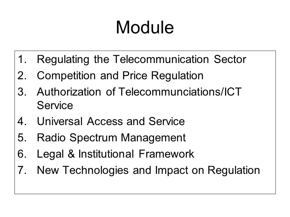 Module 1.Regulating the Telecommunication Sector 2.Competition and Price Regulation 3.Authorization of Telecommunciations/ICT Service 4.Universal Access and Service 5.Radio Spectrum Management 6.Legal & Institutional Framework 7.New Technologies and Impact on Regulation