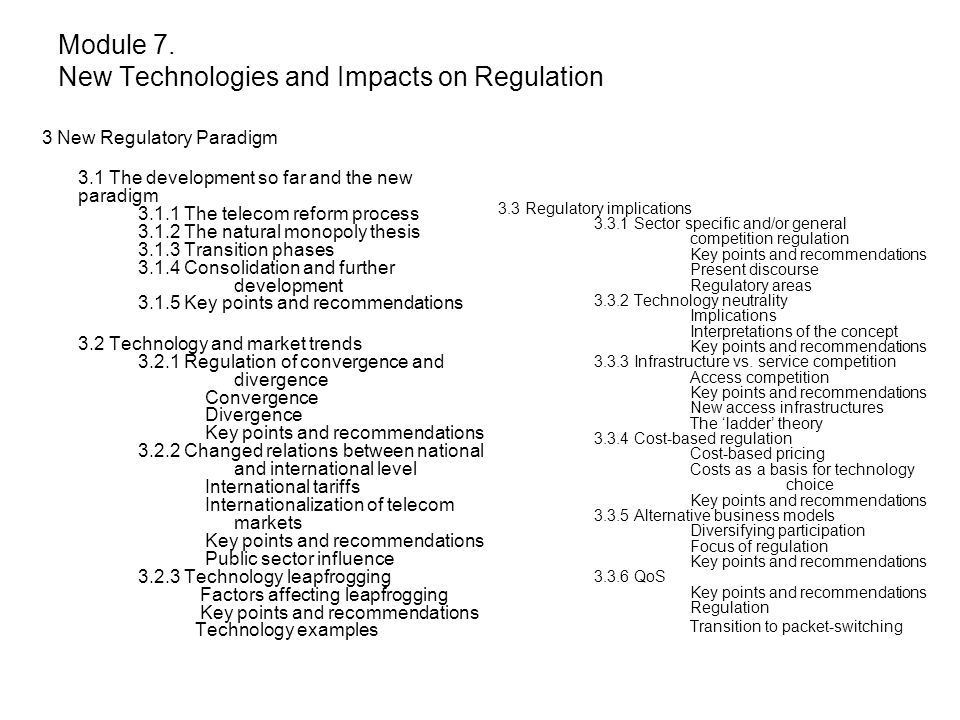 3 New Regulatory Paradigm 3.1 The development so far and the new paradigm 3.1.1 The telecom reform process 3.1.2 The natural monopoly thesis 3.1.3 Transition phases 3.1.4 Consolidation and further development 3.1.5 Key points and recommendations 3.2 Technology and market trends 3.2.1 Regulation of convergence and divergence Convergence Divergence Key points and recommendations 3.2.2 Changed relations between national and international level International tariffs Internationalization of telecom markets Key points and recommendations Public sector influence 3.2.3 Technology leapfrogging Factors affecting leapfrogging Key points and recommendations Technology examples 3.3 Regulatory implications 3.3.1 Sector specific and/or general competition regulation Key points and recommendations Present discourse Regulatory areas 3.3.2 Technology neutrality Implications Interpretations of the concept Key points and recommendations 3.3.3 Infrastructure vs.