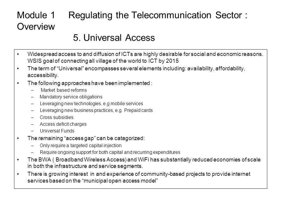 Module 1 Regulating the Telecommunication Sector : Overview 5. Universal Access Widespread access to and diffusion of ICTs are highly desirable for so