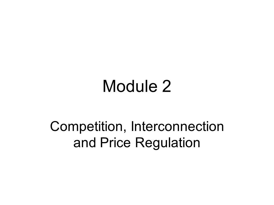 Module 2 Competition, Interconnection and Price Regulation