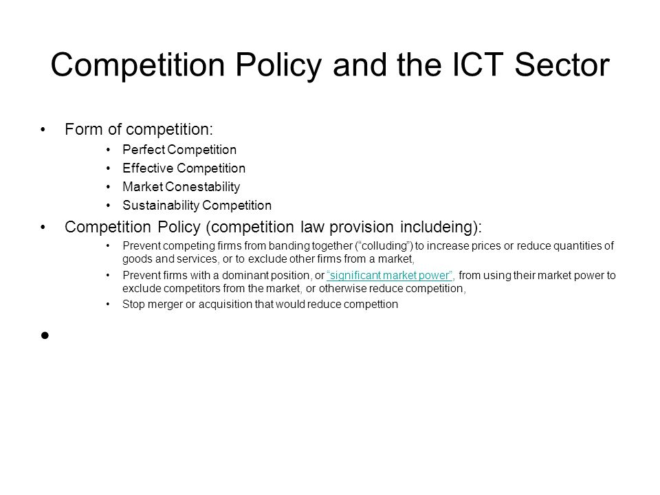 Competition Policy and the ICT Sector Form of competition: Perfect Competition Effective Competition Market Conestability Sustainability Competition Competition Policy (competition law provision includeing): Prevent competing firms from banding together ( colluding ) to increase prices or reduce quantities of goods and services, or to exclude other firms from a market, Prevent firms with a dominant position, or significant market power , from using their market power to exclude competitors from the market, or otherwise reduce competition, significant market power Stop merger or acquisition that would reduce compettion