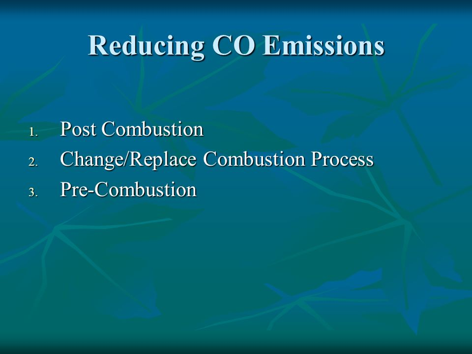 Reducing CO Emissions 1. Post Combustion 2. Change/Replace Combustion Process 3. Pre-Combustion