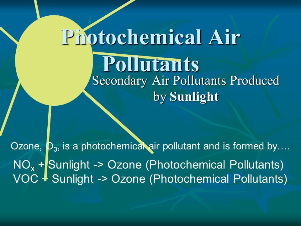 Photochemical Air Pollutants Secondary Air Pollutants Produced by Sunlight NO x + Sunlight -> Ozone (Photochemical Pollutants) VOC + Sunlight -> Ozone