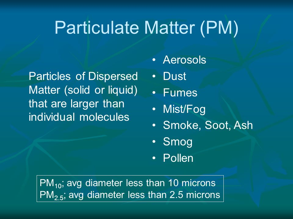 Particulate Matter (PM) Particles of Dispersed Matter (solid or liquid) that are larger than individual molecules Aerosols Dust Fumes Mist/Fog Smoke,