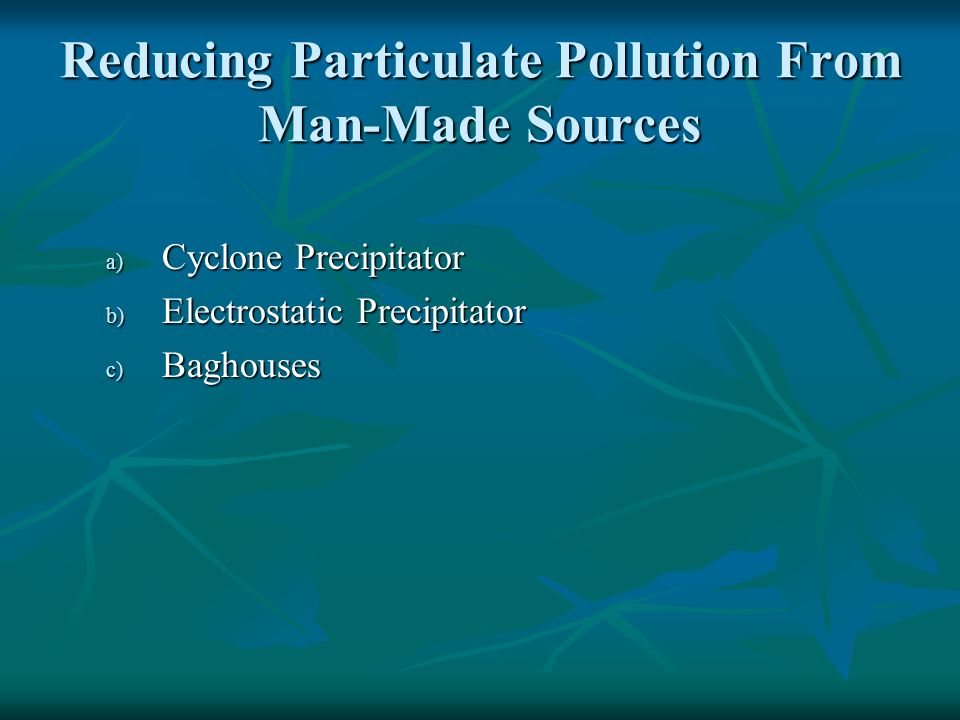 Reducing Particulate Pollution From Man-Made Sources a) Cyclone Precipitator b) Electrostatic Precipitator c) Baghouses