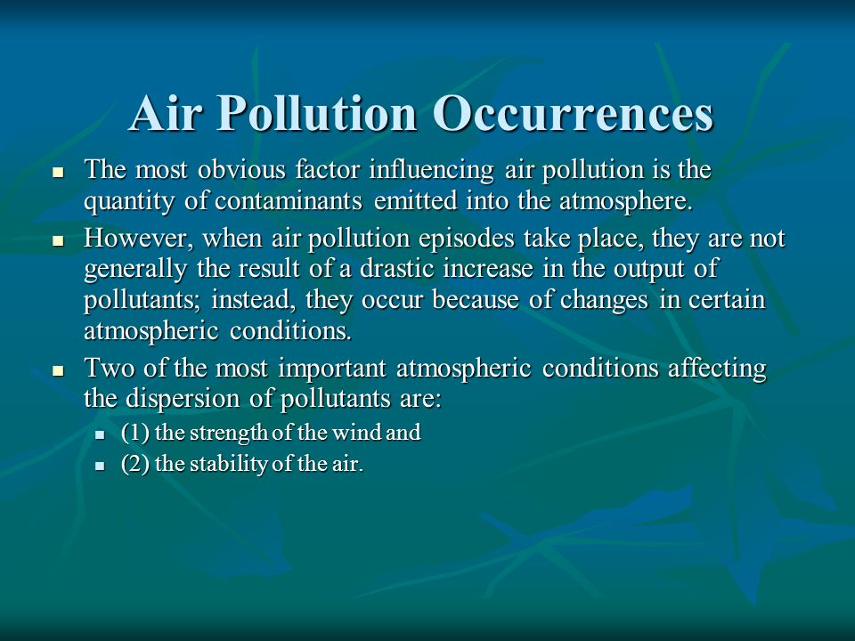 Air Pollution Occurrences The most obvious factor influencing air pollution is the quantity of contaminants emitted into the atmosphere. The most obvi