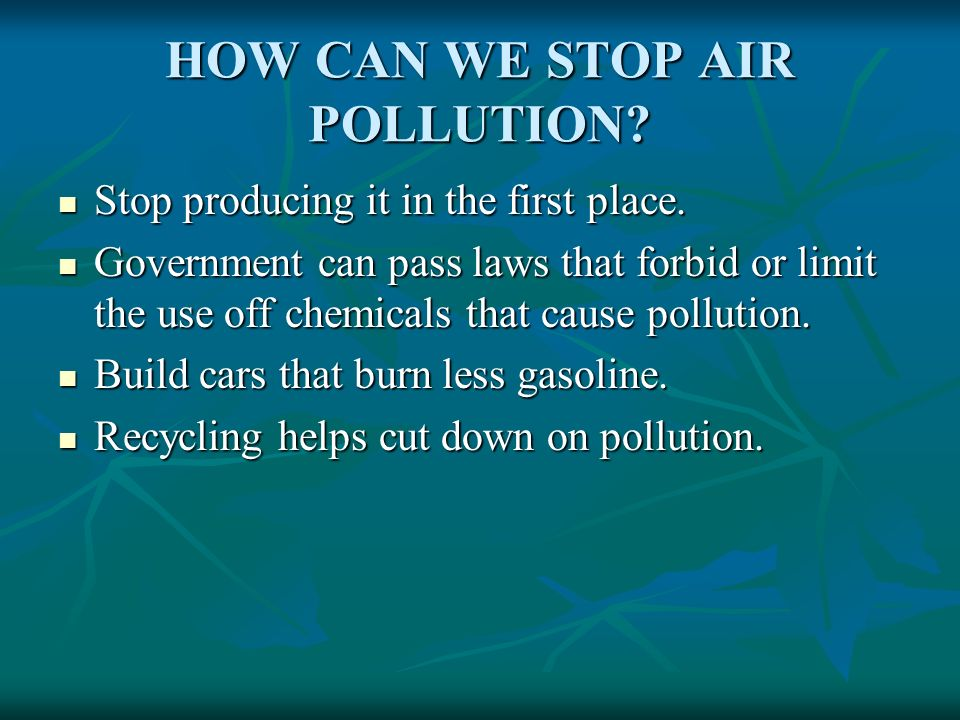 HOW CAN WE STOP AIR POLLUTION? Stop producing it in the first place. Stop producing it in the first place. Government can pass laws that forbid or lim