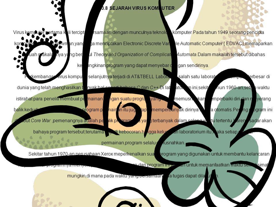 3.8 SEJARAH VIRUS KOMPUTER Virus komputer pertama kali tercipta bersamaan dengan munculnya teknologi komputer.Pada tahun 1949,seorang pencipta komputer,John von Newman,yang juga menciptakan Electronic Discrete Variable Automatic Computer { EDVAC},memaparkan sebuah makalahnya yang berjudul Theory and Organization of Complicated Automata.Dalam makalah tersebut dibahas kemungkinan program yang dapat menyebar dengan sendirinya.