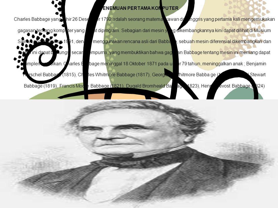 PENEMUAN PERTAMA KOMPUTER Charles Babbage yang lahir 26 Desember 1792 adalah seorang matematikawan dari Inggris yang pertama kali mengemukakan gagasan tentang komputer yang dapat diprogram.