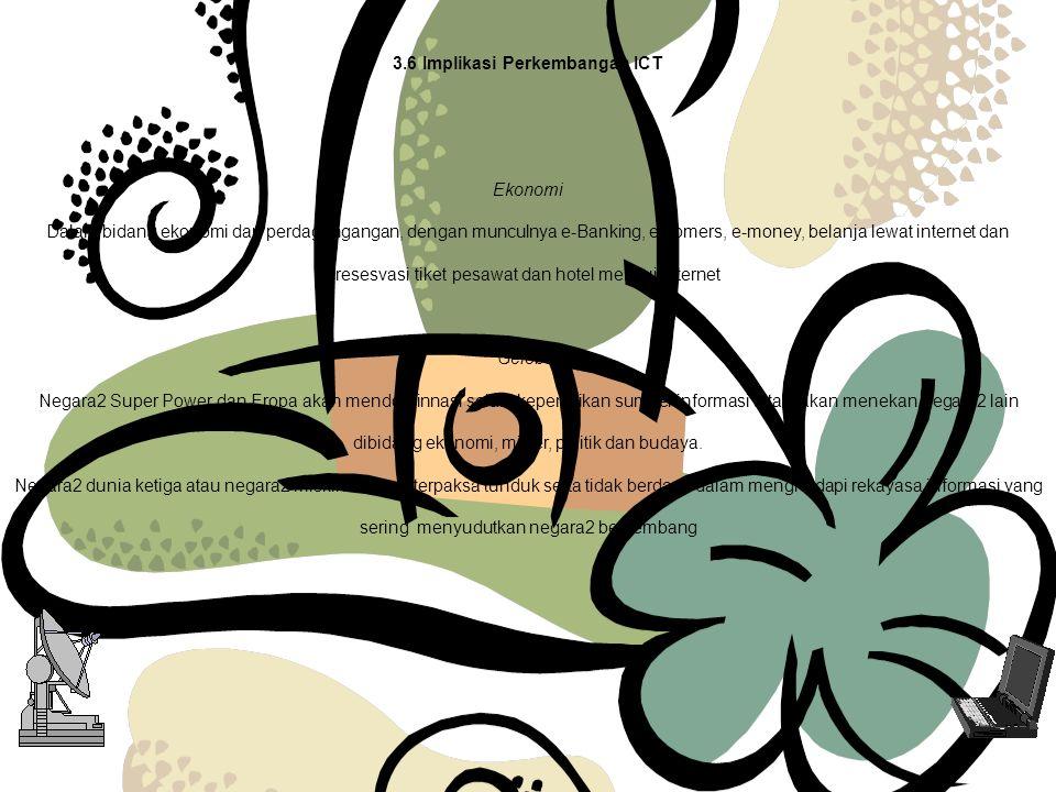 3.6 Implikasi Perkembangan ICT Ekonomi Dalam bidang ekonomi dan perdagangangan, dengan munculnya e-Banking, e-comers, e-money, belanja lewat internet dan resesvasi tiket pesawat dan hotel melalui internet Gelobal Negara2 Super Power dan Eropa akan mendominnasi selain kepemilikan sumber informasi tetapi akan menekan negara2 lain dibidang ekonomi, militer, politik dan budaya.