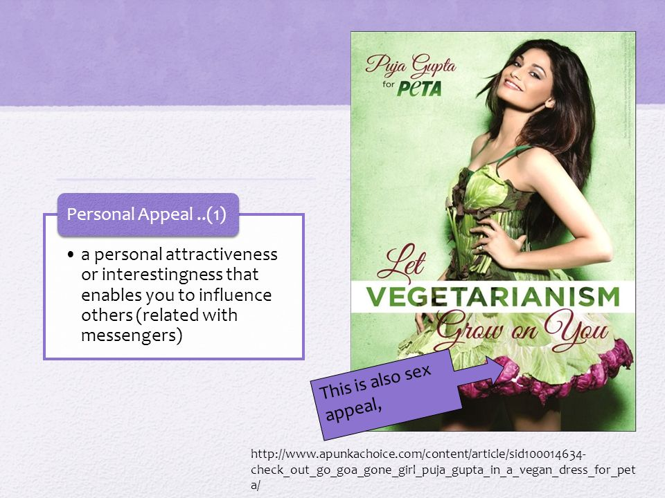 a personal attractiveness or interestingness that enables you to influence others (related with messengers) Personal Appeal..(1) http://www.apunkachoice.com/content/article/sid100014634- check_out_go_goa_gone_girl_puja_gupta_in_a_vegan_dress_for_pet a/ This is also sex appeal,
