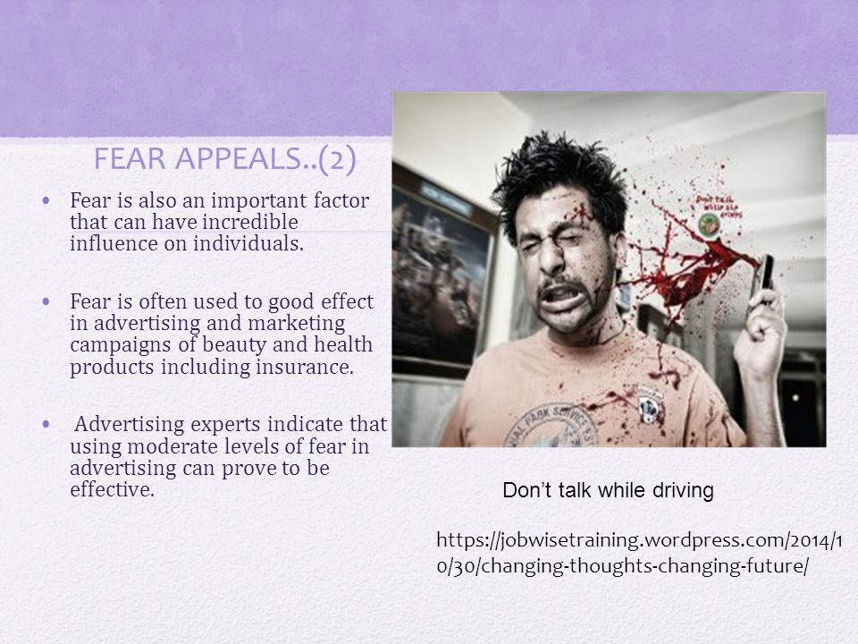 FEAR APPEALS..(2) Fear is also an important factor that can have incredible influence on individuals. Fear is often used to good effect in advertising