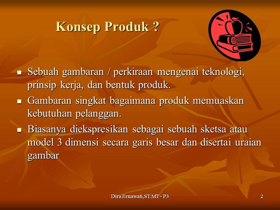 Dira Ernawati,ST.MT - P32 Konsep Produk ? Sebuah gambaran / perkiraan mengenai teknologi, prinsip kerja, dan bentuk produk. Sebuah gambaran / perkiraa