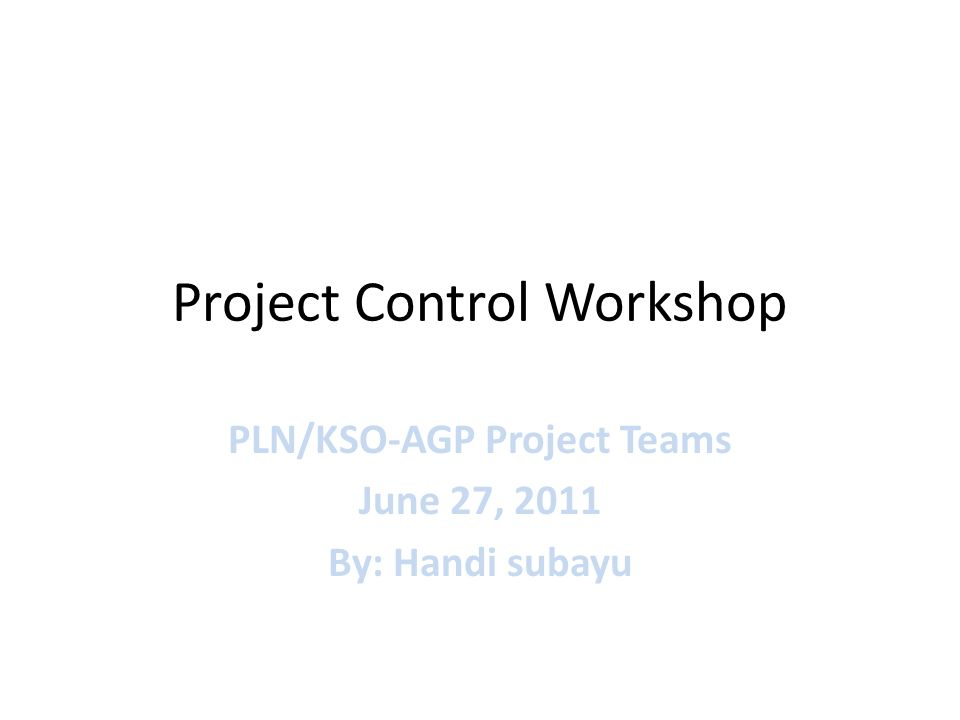 Project Control Workshop PLN/KSO-AGP Project Teams June 27, 2011 By: Handi subayu