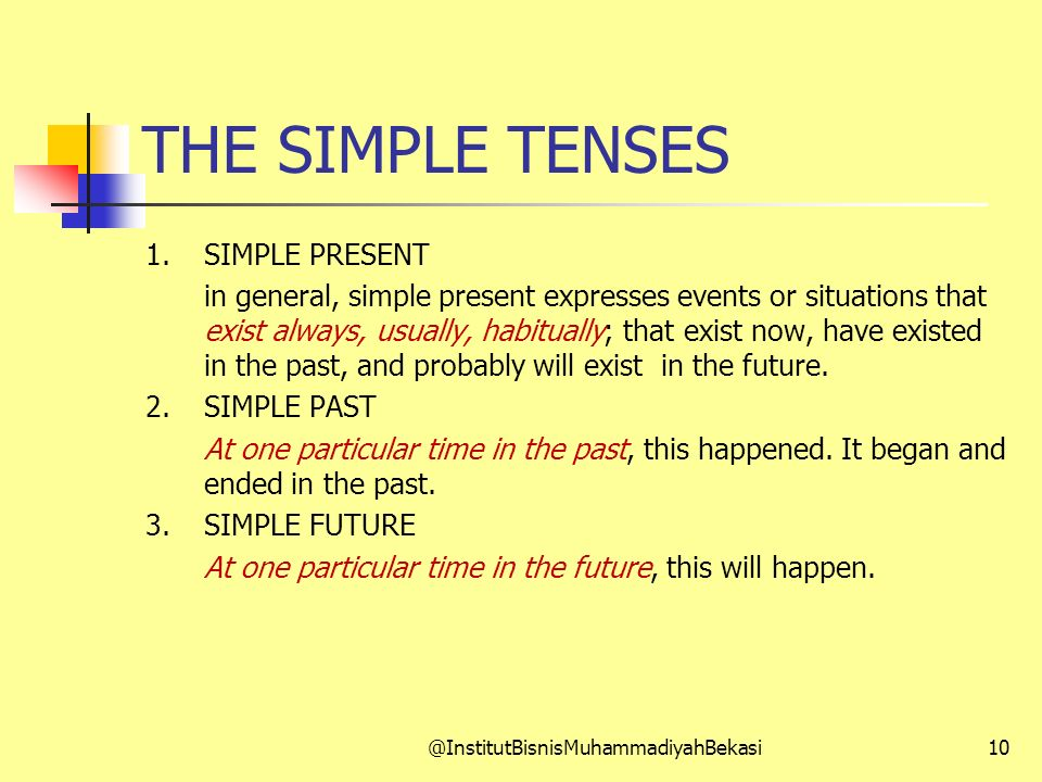THE SIMPLE TENSES 1. SIMPLE PRESENT in general, simple present expresses events or situations that exist always, usually, habitually; that exist now,
