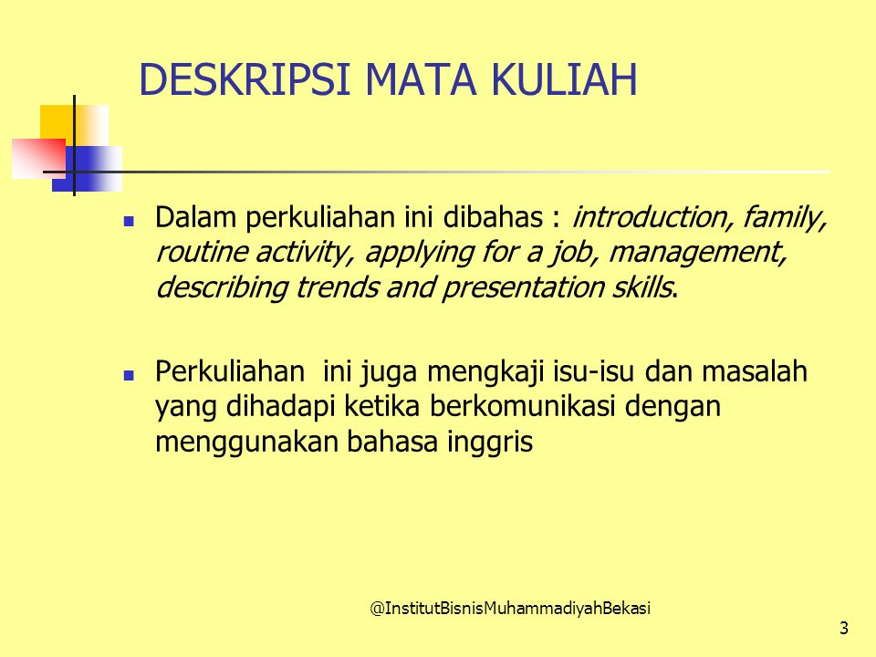 DESKRIPSI MATA KULIAH Dalam perkuliahan ini dibahas : introduction, family, routine activity, applying for a job, management, describing trends and presentation skills.