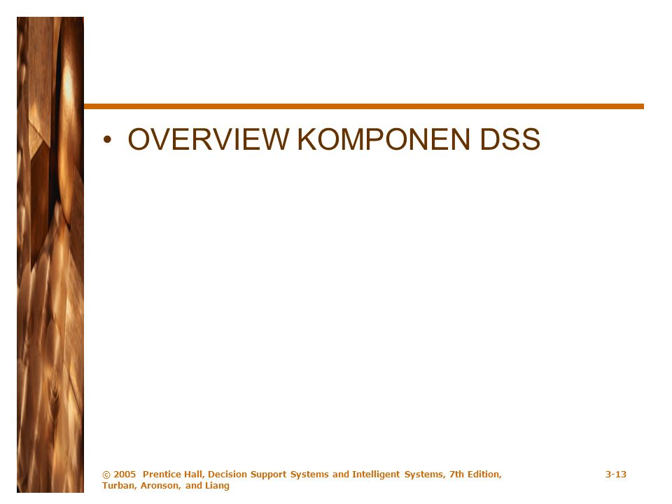 OVERVIEW KOMPONEN DSS © 2005 Prentice Hall, Decision Support Systems and Intelligent Systems, 7th Edition, Turban, Aronson, and Liang 3-13