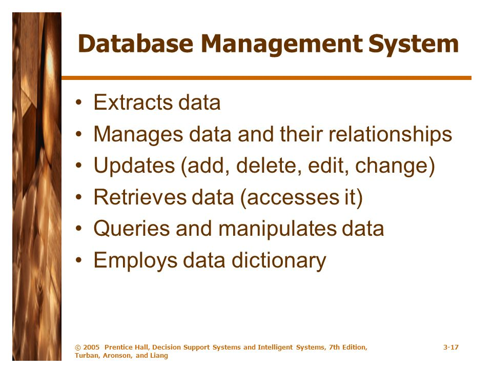 © 2005 Prentice Hall, Decision Support Systems and Intelligent Systems, 7th Edition, Turban, Aronson, and Liang 3-17 Database Management System Extracts data Manages data and their relationships Updates (add, delete, edit, change) Retrieves data (accesses it) Queries and manipulates data Employs data dictionary
