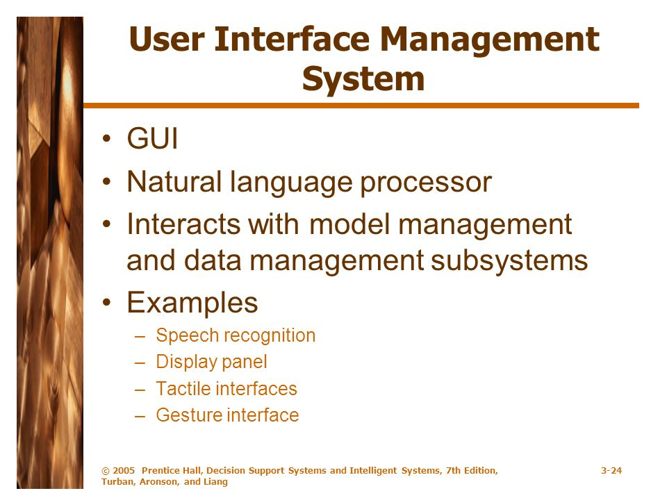 © 2005 Prentice Hall, Decision Support Systems and Intelligent Systems, 7th Edition, Turban, Aronson, and Liang 3-24 User Interface Management System GUI Natural language processor Interacts with model management and data management subsystems Examples –Speech recognition –Display panel –Tactile interfaces –Gesture interface