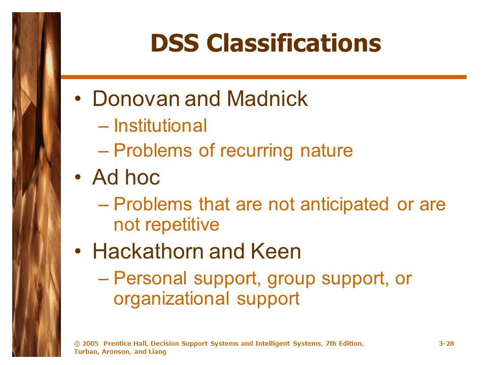© 2005 Prentice Hall, Decision Support Systems and Intelligent Systems, 7th Edition, Turban, Aronson, and Liang 3-28 DSS Classifications Donovan and Madnick –Institutional –Problems of recurring nature Ad hoc –Problems that are not anticipated or are not repetitive Hackathorn and Keen –Personal support, group support, or organizational support