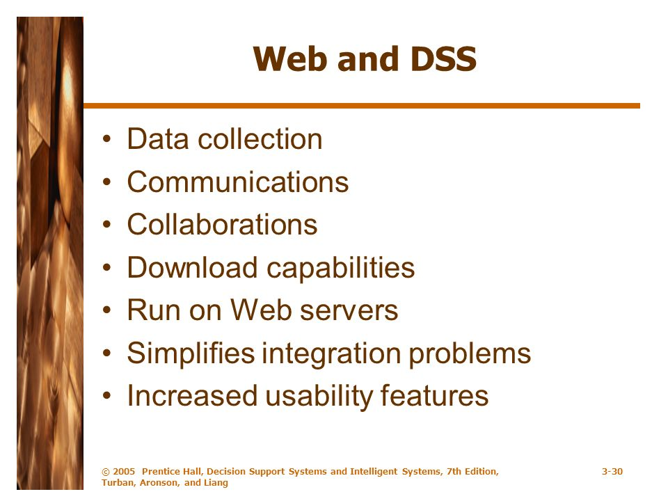 © 2005 Prentice Hall, Decision Support Systems and Intelligent Systems, 7th Edition, Turban, Aronson, and Liang 3-30 Web and DSS Data collection Communications Collaborations Download capabilities Run on Web servers Simplifies integration problems Increased usability features