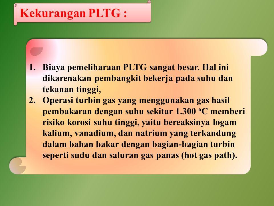 1.Biaya pemeliharaan PLTG sangat besar. Hal ini dikarenakan pembangkit bekerja pada suhu dan tekanan tinggi, 2.Operasi turbin gas yang menggunakan gas