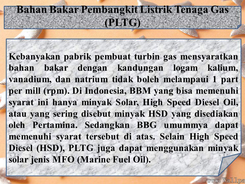 Bahan Bakar Pembangkit Listrik Tenaga Gas (PLTG) Kebanyakan pabrik pembuat turbin gas mensyaratkan bahan bakar dengan kandungan logam kalium, vanadium