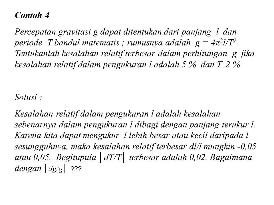 Contoh 4 Percepatan gravitasi g dapat ditentukan dari panjang l dan periode T bandul matematis ; rumusnya adalah g = 4π 2 l/T 2. Tentukanlah kesalahan