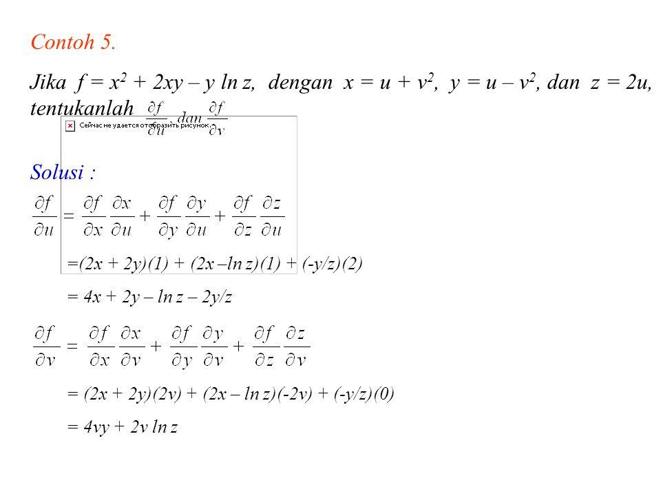 Contoh 5. Jika f = x 2 + 2xy – y ln z, dengan x = u + v 2, y = u – v 2, dan z = 2u, tentukanlah Solusi : =(2x + 2y)(1) + (2x –ln z)(1) + (-y/z)(2) = 4