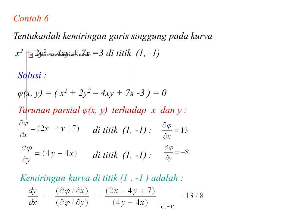 Contoh 6 Tentukanlah kemiringan garis singgung pada kurva x 2 + 2y 2 – 4xy + 7x =3 di titik (1, -1) Solusi : φ(x, y) = ( x 2 + 2y 2 – 4xy + 7x -3 ) =