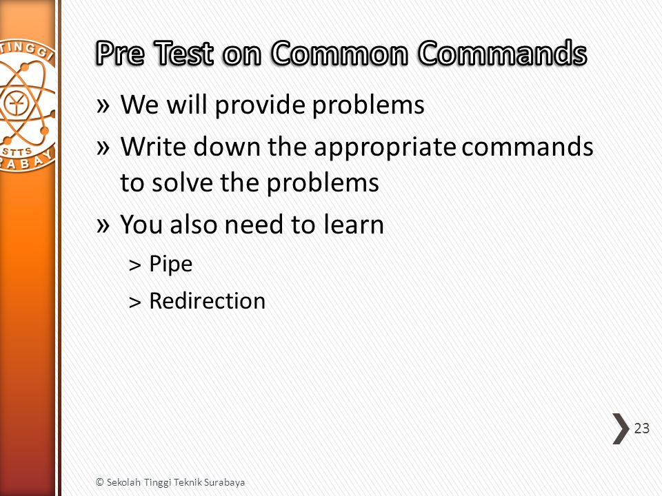 » We will provide problems » Write down the appropriate commands to solve the problems » You also need to learn ˃Pipe ˃Redirection 23 © Sekolah Tinggi