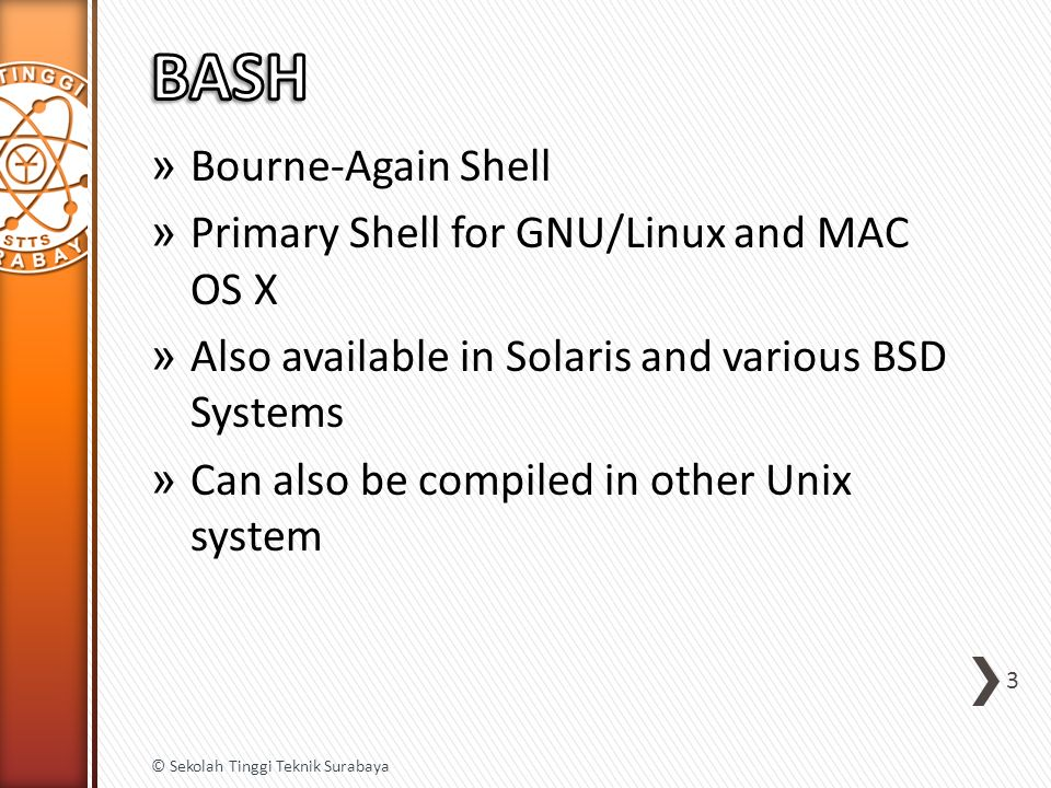 » Bourne-Again Shell » Primary Shell for GNU/Linux and MAC OS X » Also available in Solaris and various BSD Systems » Can also be compiled in other Un