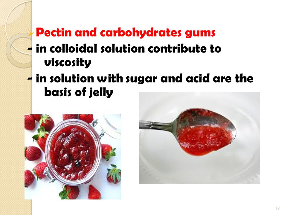  Pectin and carbohydrates gums - in colloidal solution contribute to viscosity - in solution with sugar and acid are the basis of jelly 17